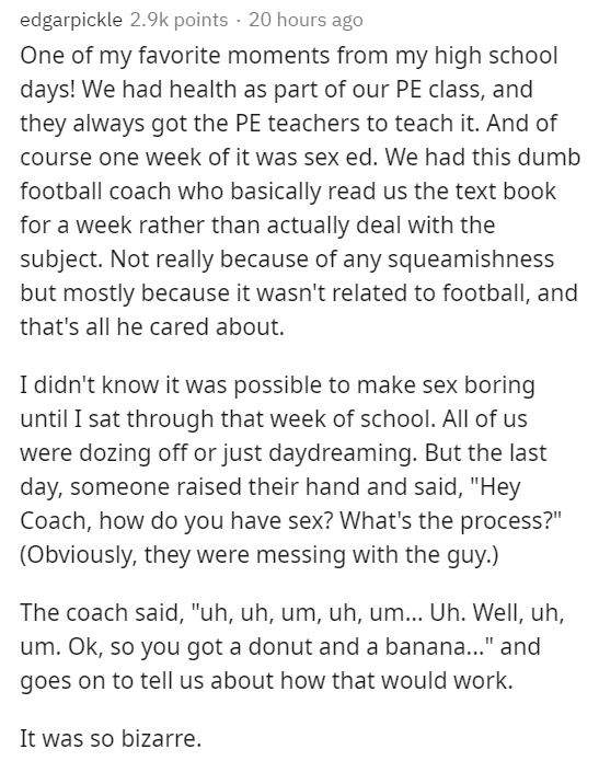 Text - edgarpickle 2.9k points · 20 hours ago One of my favorite moments from my high school days! We had health as part of our PE class, and they always got the PE teachers to teach it. And of course one week of it was sex ed. We had this dumb football coach who basically read us the text book for a week rather than actually deal with the subject. Not really because of any squeamishness but mostly because it wasn't related to football, and that's all he cared about. I didn't know it was possibl