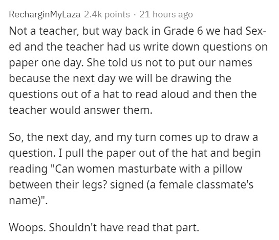 """Text - RecharginMyLaza 2.4k points · 21 hours ago Not a teacher, but way back in Grade 6 we had Sex- ed and the teacher had us write down questions on paper one day. She told us not to put our names because the next day we will be drawing the questions out of a hat to read aloud and then the teacher would answer them. So, the next day, and my turn comes up to draw a question. I pull the paper out of the hat and begin reading """"Can women masturbate with a pillow between their legs? signed (a femal"""