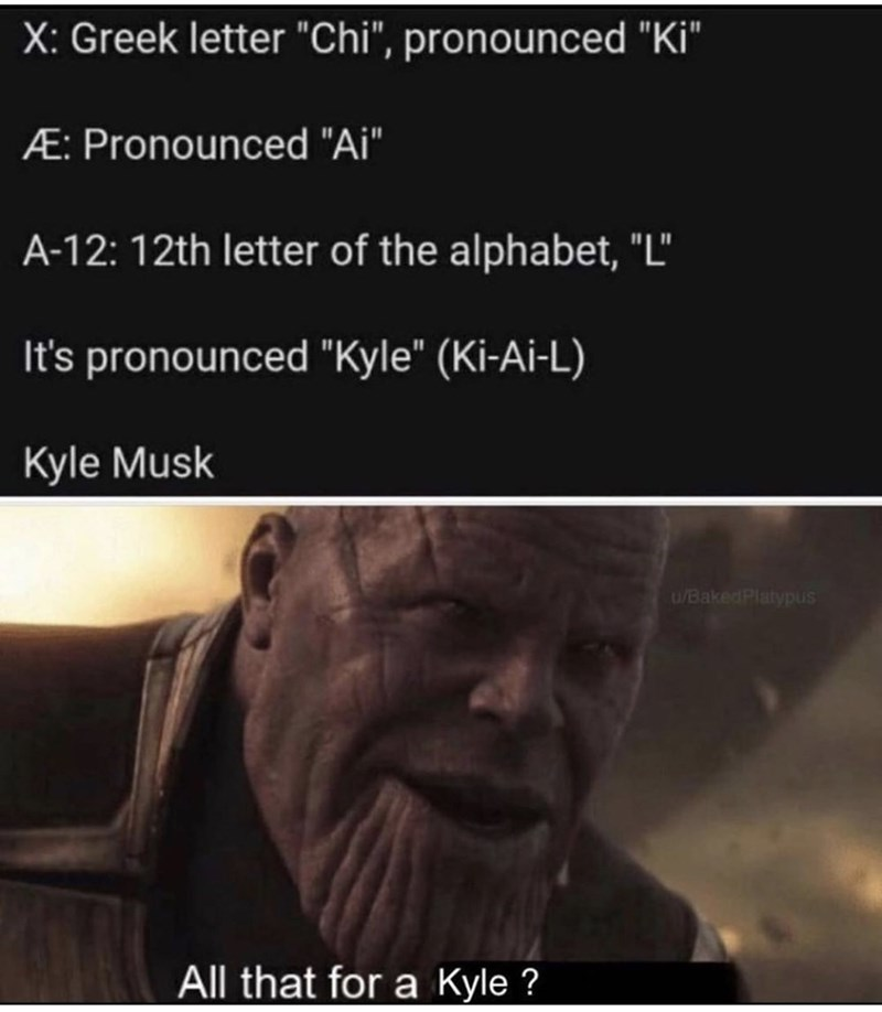 "Text - X: Greek letter ""Chi"", pronounced ""Ki"" Æ: Pronounced ""Ai"" A-12: 12th letter of the alphabet, ""L"" It's pronounced ""Kyle"" (Ki-Ai-L) Kyle Musk U/BakedPlatypus All that for a Kyle ?"