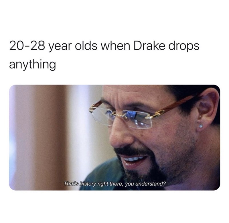 Nose - 20-28 year olds when Drake drops anything That's history right there, you understand?