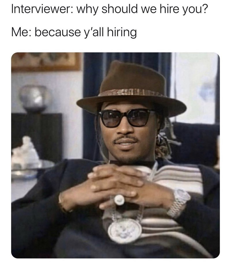 Eyewear - Interviewer: why should we hire you? Me: because y'all hiring