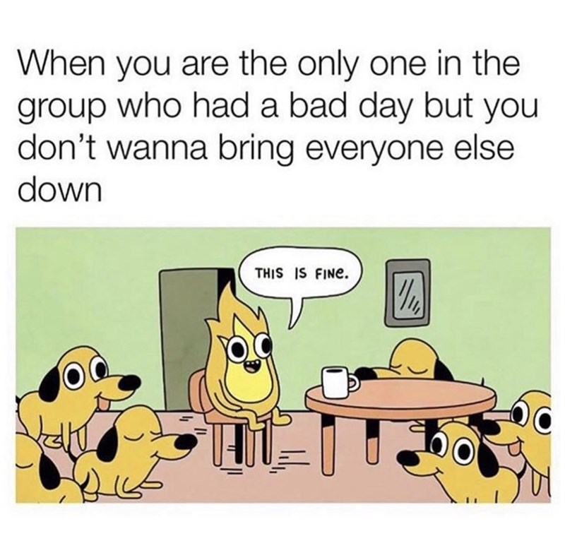 Cartoon - When you are the only one in the group who had a bad day but you don't wanna bring everyone else down THIS IS FINE.