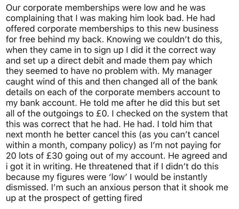 Text - Our corporate memberships were low and he was complaining that I was making him look bad. He had offered corporate memberships to this new business for free behind my back. Knowing we couldn't do this, when they came in to sign up I did it the correct way and set up a direct debit and made them pay which they seemed to have no problem with. My manager caught wind of this and then changed all of the bank details on each of the corporate members account to my bank account. He told me after