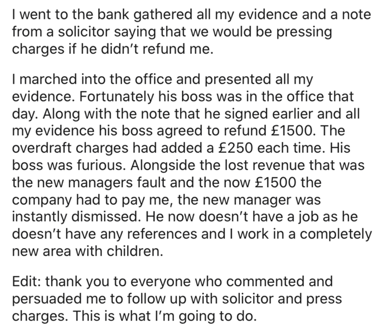Text - I went to the bank gathered all my evidence and a note from a solicitor saying that we would be pressing charges if he didn't refund me. I marched into the office and presented all my evidence. Fortunately his boss was in the office that day. Along with the note that he signed earlier and all my evidence his boss agreed to refund £1500. The overdraft charges had added a £250 each time. His boss was furious. Alongside the lost revenue that was the new managers fault and the now £1500 the c