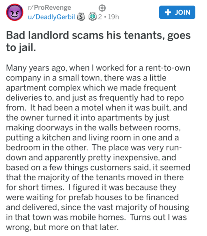 Text - r/ProRevenge + JOIN u/DeadlyGerbil 3 O 2• 19h Bad landlord scams his tenants, goes to jail. Many years ago, when I worked for a rent-to-own company in a small town, there was a little apartment complex which we made frequent deliveries to, and just as frequently had to repo from. It had been a motel when it was built, and the owner turned it into apartments by just making doorways in the walls between rooms, putting a kitchen and living room in one and a bedroom in the other. The place wa