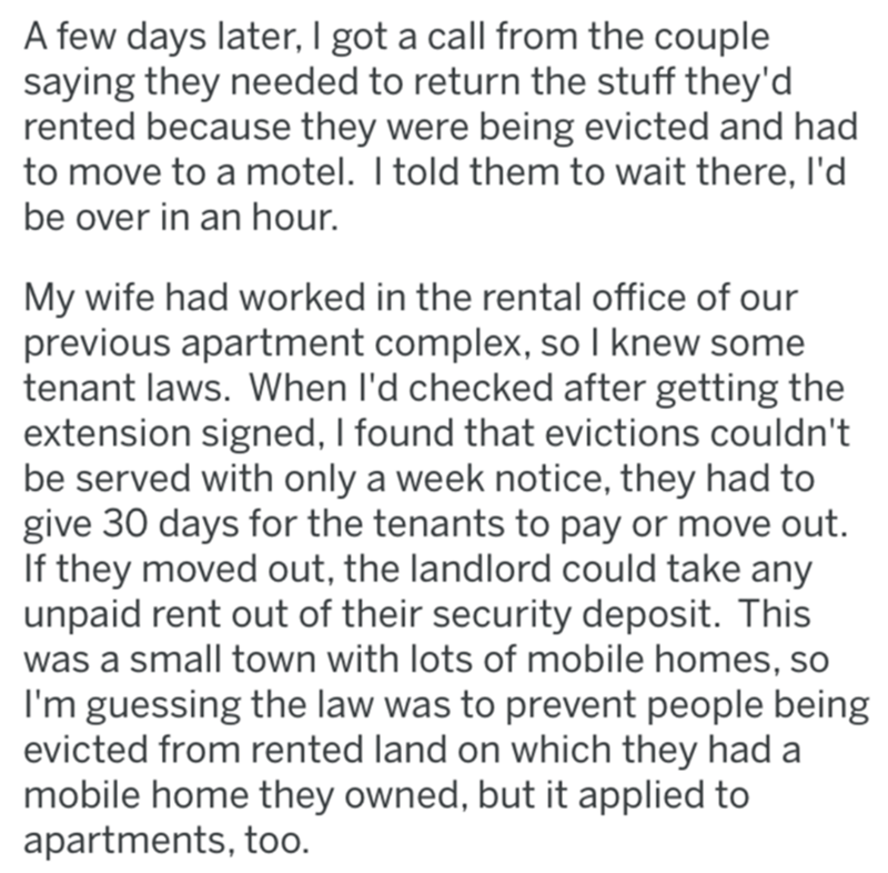 Text - A few days later, I got a call from the couple saying they needed to return the stuff they'd rented because they were being evicted and had to move to a motel. I told them to wait there, l'd be over in an hour. My wife had worked in the rental office of our previous apartment complex, so I knew some tenant laws. When l'd checked after getting the extension signed, I found that evictions couldn't be served with only a week notice, they had to give 30 days for the tenants to pay or move out
