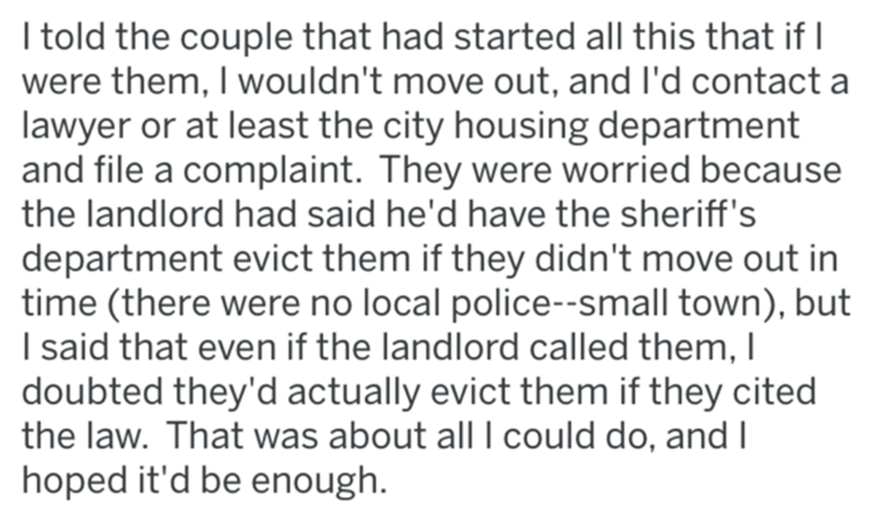 Text - I told the couple that had started all this that if I were them, I wouldn't move out, and l'd contact a lawyer or at least the city housing department and file a complaint. They were worried because the landlord had said he'd have the sheriff's department evict them if they didn't move out in time (there were no local police--small town), but I said that even if the landlord called them, I doubted they'd actually evict them if they cited the law. That was about allI could do, and I hoped