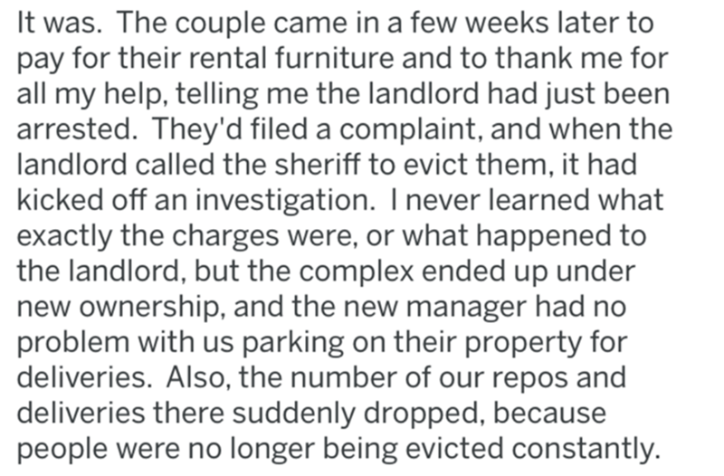Text - It was. The couple came in a few weeks later to pay for their rental furniture and to thank me for all my help, telling me the landlord had just been arrested. They'd filed a complaint, and when the landlord called the sheriff to evict them, it had kicked off an investigation. I never learned what exactly the charges were, or what happened to the landlord, but the complex ended up under new ownership, and the new manager had no problem with us parking on their property for deliveries. Als