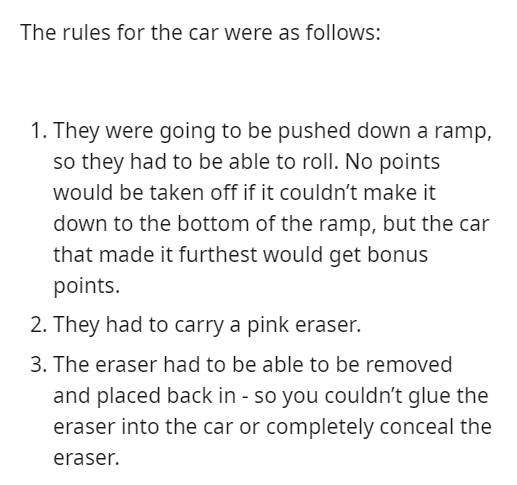 Text - The rules for the car were as follows: 1. They were going to be pushed down a ramp, so they had to be able to roll. No points would be taken off if it couldn't make it down to the bottom of the ramp, but the car that made it furthest would get bonus points. 2. They had to carry a pink eraser. 3. The eraser had to be able to be removed and placed back in - so you couldn't glue the eraser into the car or completely conceal the eraser.