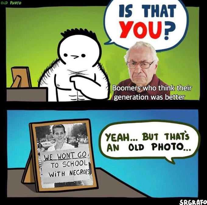 Cartoon - OLD PHOTO IS THAT YOU? Boomers who think their generation was better YEAH... BUT THATS AN OLD PHOTO... WE WONT GO TO SCHOOL WITH NEGROES SRGRAFO