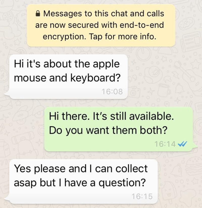 Text - A Messages to this chat and calls are now secured with end-to-end encryption. Tap for more info. Hi it's about the apple mouse and keyboard? 16:08 Hi there. It's still available. Do you want them both? 16:14 W Yes please and I can collect asap but I have a question? 16:15