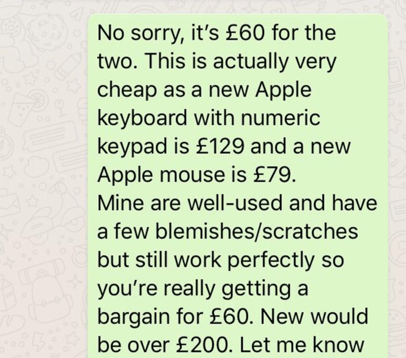 Text - No sorry, it's £60 for the two. This is actually very cheap as a new Apple keyboard with numeric keypad is £129 and a new Apple mouse is £79. Mine are well-used and have a few blemishes/scratches but still work perfectly so you're really getting a bargain for £60. New would be over £200. Let me know