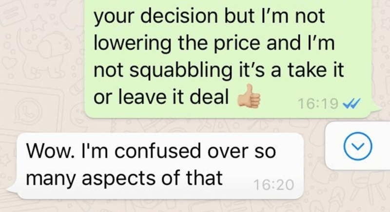 Text - your decision but I'm not lowering the price and I'm not squabbling it's a take it or leave it deal 16:19 W Wow. I'm confused over so many aspects of that 16:20