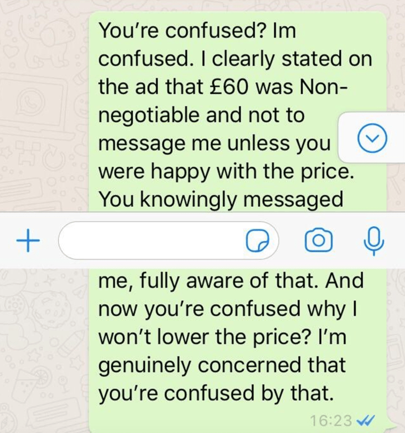 Text - You're confused? Im confused. I clearly stated on the ad that £60 was Non- negotiable and not to message me unless you were happy with the price. You knowingly messaged me, fully aware of that. And now you're confused why I won't lower the price? l'm genuinely concerned that you're confused by that. 16:23 W