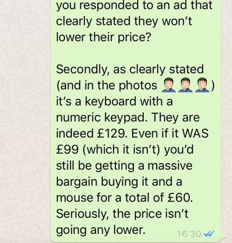 Text - you responded to an ad that clearly stated they won't lower their price? Secondly, as clearly stated (and in the photos it's a keyboard with a numeric keypad. They are indeed £129. Even if it WAS £99 (which it isn't) you'd still be getting a massive bargain buying it and a mouse for a total of £60. Seriously, the price isn't going any lower. 16:30
