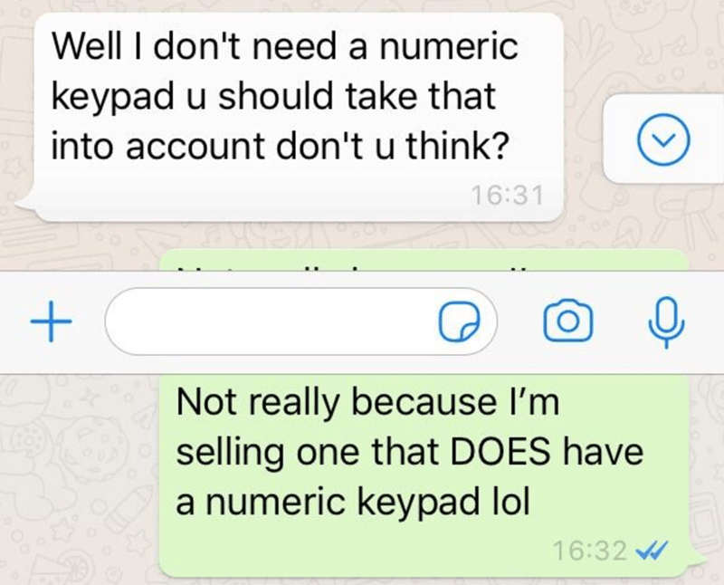 Text - Well I don't need a numeric keypad u should take that into account don't u think? 16:31 Not really because l'm selling one that DOES have a numeric keypad lol 16:32 W