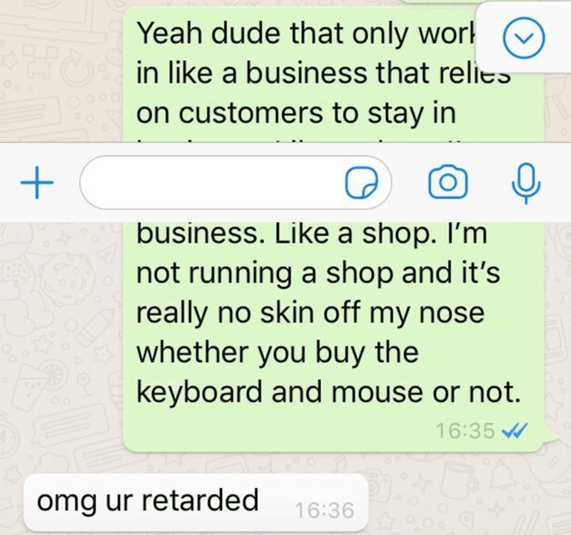 Text - Yeah dude that only work in like a business that relies on customers to stay in business. Like a shop. I'm not running a shop and it's really no skin off my nose whether you buy the keyboard and mouse or not. 16:35 W omg ur retarded 16:36