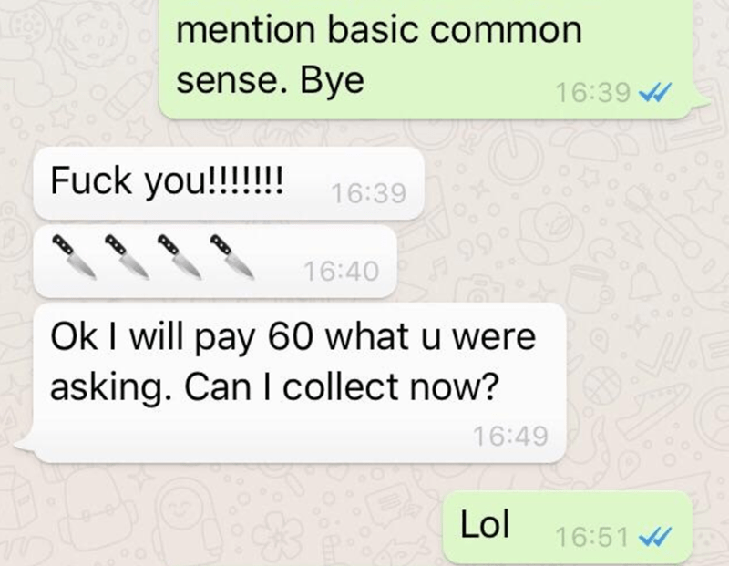 Text - mention basic common sense. Bye 16:39 Fuck you!!!!!! 16:39 16:40 Ok I will pay 60 what u were asking. Can I collect now? 16:49 Lol 16:51 W