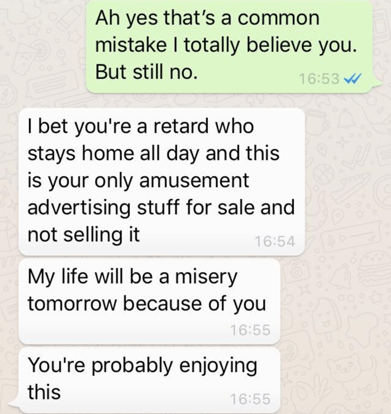 Text - Ah yes that's a common mistake I totally believe you. But still no. 16:53 I bet you're a retard who stays home all day and this is your only amusement advertising stuff for sale and not selling it 16:54 My life will be a misery tomorrow because of you 16:55 You're probably enjoying this 16:55