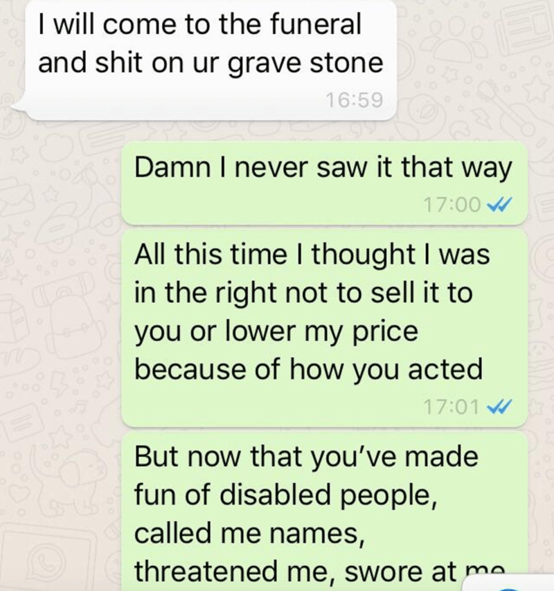 Text - I will come to the funeral and shit on ur grave stone 16:59 Damn I never saw it that way 17:00 W All this time I thought I was in the right not to sell it to you or lower my price because of how you acted 17:01 W But now that you've made fun of disabled people, called me names, threatened me, swore at me.