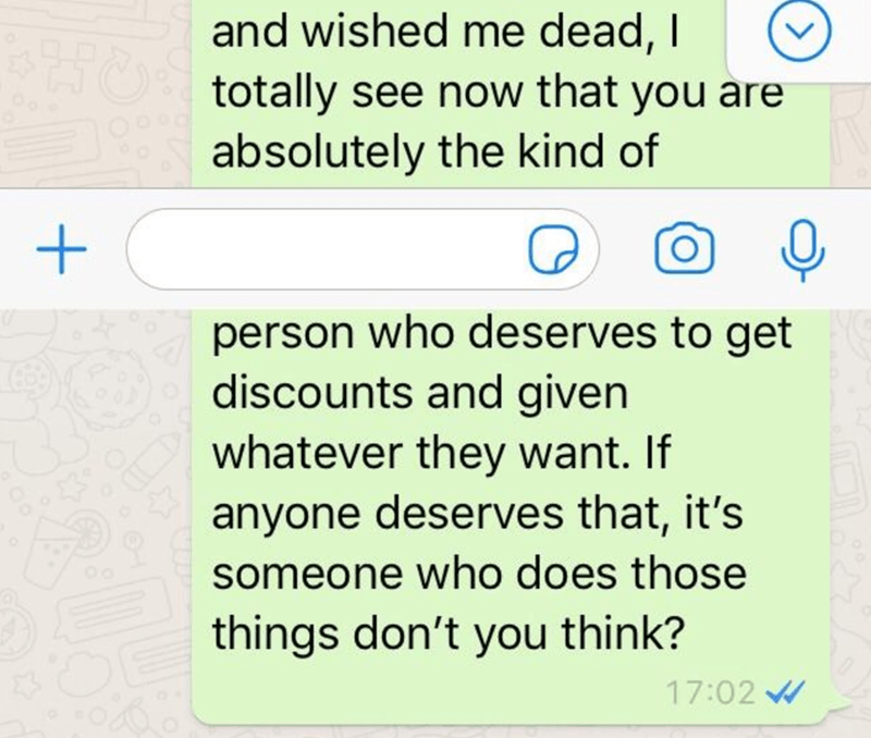 Text - and wished me dead, I totally see now that you áre absolutely the kind of person who deserves to get discounts and given whatever they want. If anyone deserves that, it's someone who does those things don't you think? 17:02