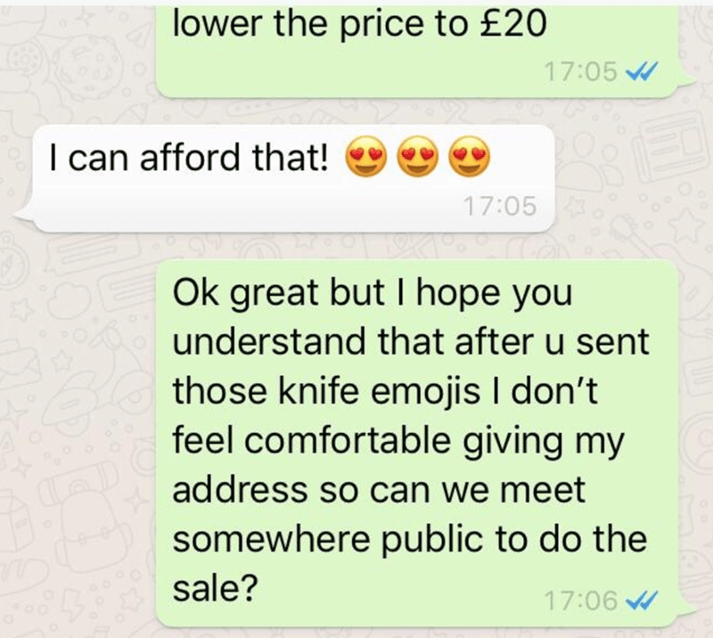 Text - lower the price to £20 17:05 I can afford that! 17:05 Ok great but I hope you understand that after u sent those knife emojis I don't feel comfortable giving my address so can we meet somewhere public to do the sale? 17:06
