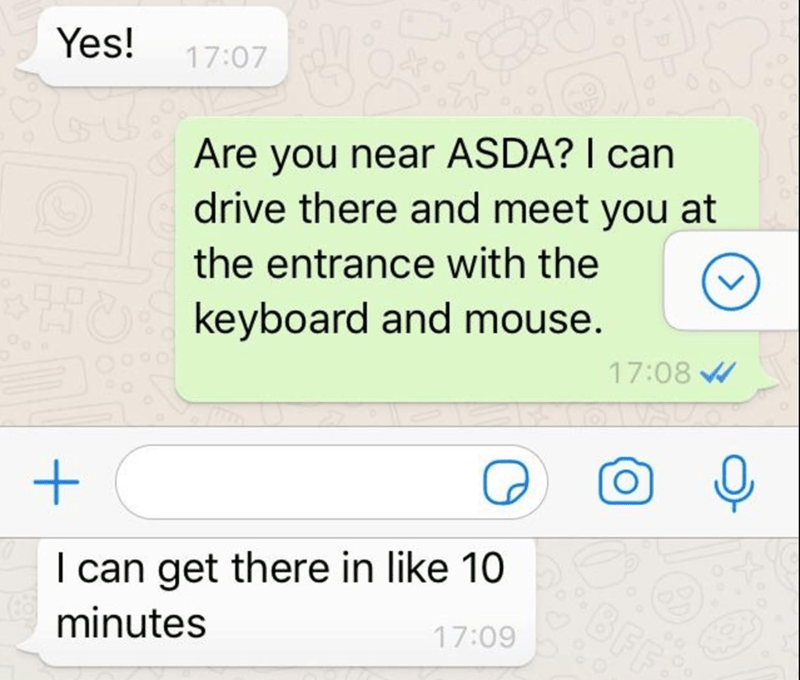 Text - Yes! 17:07 Are you near ASDA? I can drive there and meet you at the entrance with the keyboard and mouse. 17:08 W I can get there in like 10 minutes 17:09
