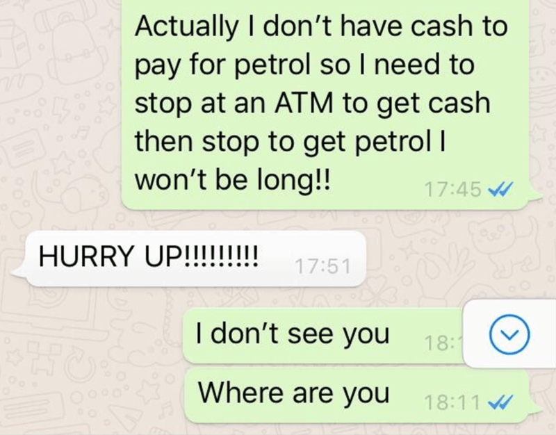 Text - Actually I don't have cash to pay for petrol so I need to stop at an ATM to get cash then stop to get petrol I won't be long!! 17:45 HURRY UP!!!!!!!!! 17:51 I don't see you 18:1 Where are you 18:11 W