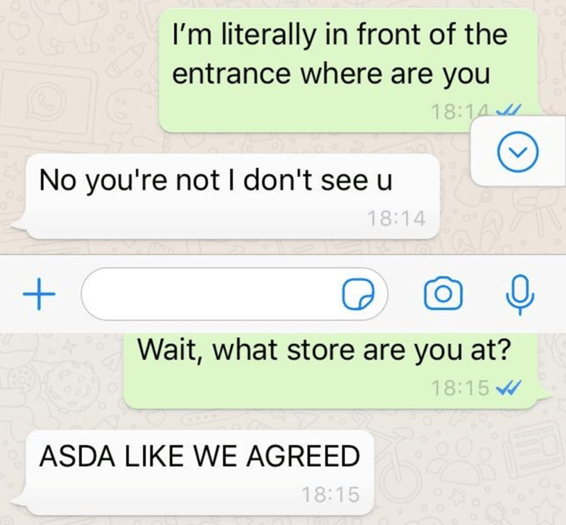Text - I'm literally in front of the entrance where are you 18:14 No you're not I don't see u 18:14 Wait, what store are you at? 18:15 ASDA LIKE WE AGREED 18:15