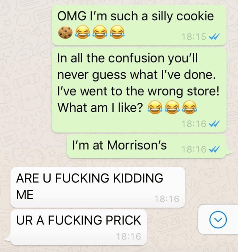 Text - OMG I'm such a silly cookie 18:15 In all the confusion you'll never guess what I've done. I've went to the wrong store! What am I like? 18:16 W I'm at Morrison's 18:16 W ARE U FUCKING KIDDING ME 18:16 UR A FUCKING PRICK 09-28) 18:16