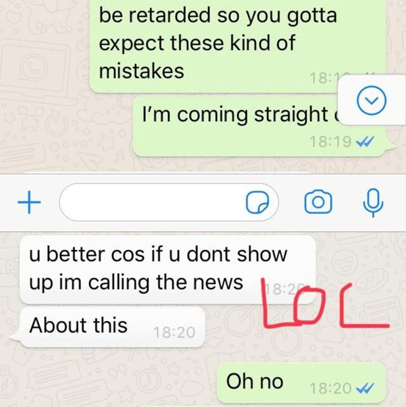 Text - be retarded so you gotta expect these kind of mistakes 18:1 I'm coming straight 18:19 W u better cos if u dont show up im calling the news LOL 18:20 About this 18:20 Oh no 18:20