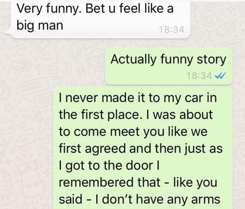 Text - Very funny. Bet u feel like a big man 18:34 Actually funny story 18:34 I never made it to my car in the first place. I was about to come meet you like we first agreed and then just as I got to the door I remembered that - like you said - I don't have any arms