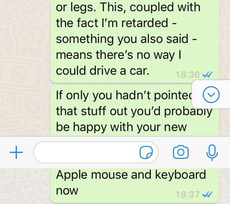 Text - or legs. This, coupled with the fact I'm retarded - something you also said means there's no way I could drive a car. 18:36 If only you hadn't pointed that stuff out you'd probapiy be happy with your new Apple mouse and keyboard now 18:37 W