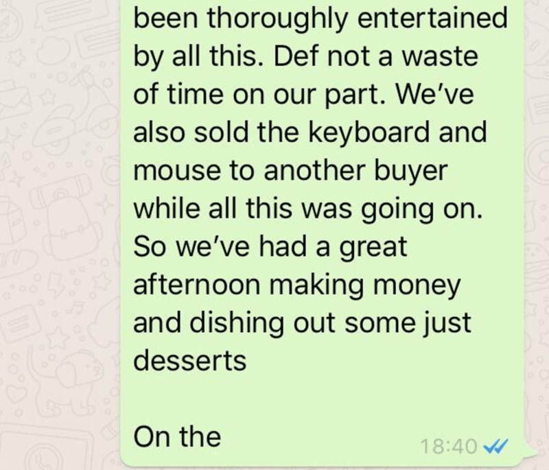 Text - been thoroughly entertained by all this. Def not a waste of time on our part. We've also sold the keyboard and mouse to another buyer while all this was going on. So we've had a great afternoon making money and dishing out some just desserts On the 18:40