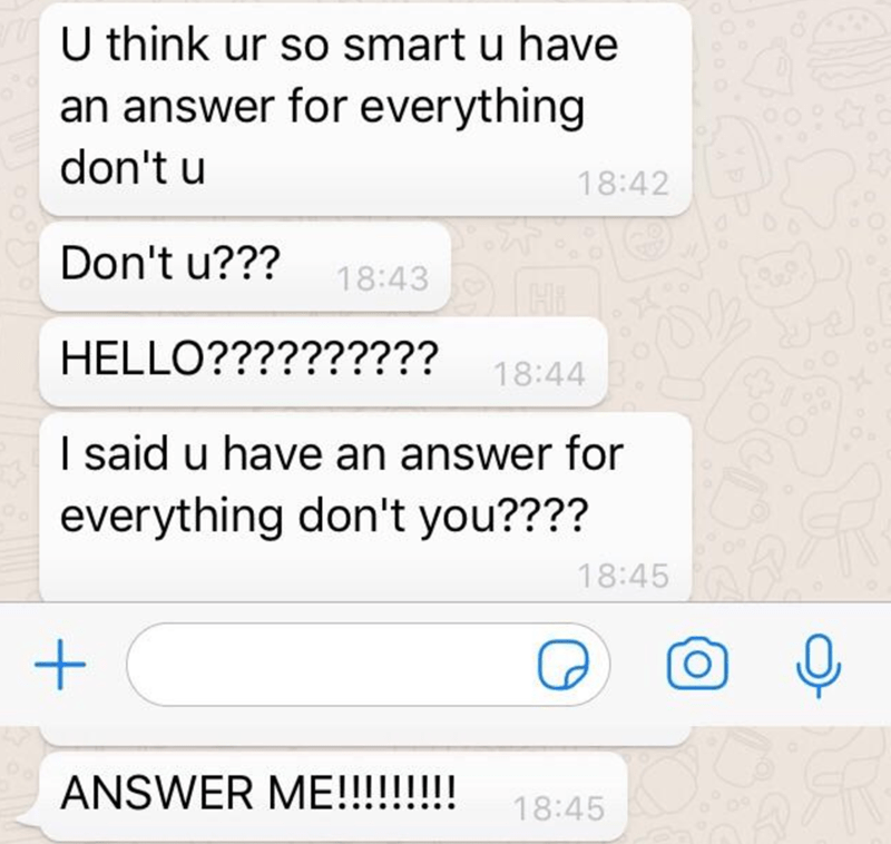 Text - U think ur so smart u have an answer for everything don't u 18:42 Don't u??? 18:43 HELLO?????????? 18:44 I said u have an answer for everything don't you???? 18:45 ANSWER M!!!!!!!!! 18:45