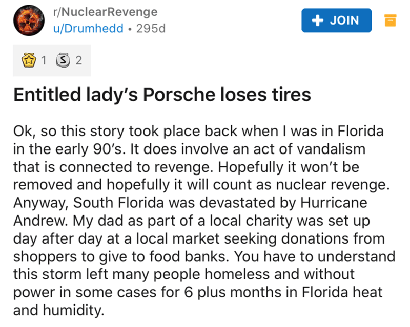 Text - r/NuclearRevenge JOIN u/Drumhedd • 295d Entitled lady's Porsche loses tires Ok, so this story took place back when I was in Florida in the early 90's. It does involve an act of vandalism that is connected to revenge. Hopefully it won't be removed and hopefully it will count as nuclear revenge. Anyway, South Florida was devastated by Hurricane Andrew. My dad as part of a local charity was set up day after day at a local market seeking donations from shoppers to give to food banks. You have