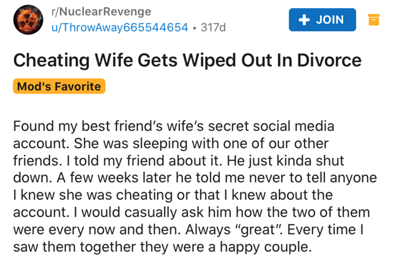"Text - r/NuclearRevenge u/ThrowAway665544654 • 317d JOIN Cheating Wife Gets Wiped Out In Divorce Mod's Favorite Found my best friend's wife's secret social media account. She was sleeping with one of our other friends. I told my friend about it. He just kinda shut down. A few weeks later he told me never to tell anyone I knew she was cheating or that I knew about the account. I would casually ask him how the two of them were every now and then. Always ""great"". Every time I saw them together they"