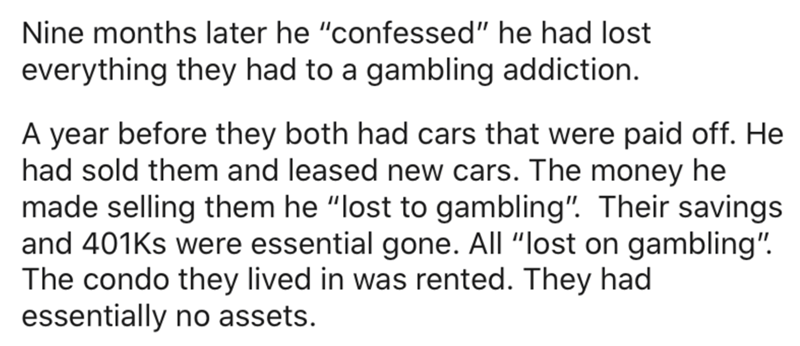 "Text - Nine months later he ""confessed"" he had lost everything they had to a gambling addiction. A year before they both had cars that were paid off. He had sold them and leased new cars. The money he made selling them he ""lost to gambling"". Their savings and 401Ks were essential gone. All ""lost on gambling"". The condo they lived in was rented. They had essentially no assets."