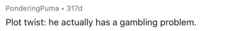Text - PonderingPuma • 317d Plot twist: he actually has a gambling problem.