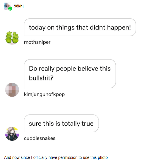 Text - 98khj today on things that didnt happen! mothsniper Do really people believe this bullshit? kimjungunofkpop sure this is totally true cuddlesnakes And now since I officially have permission to use this photo
