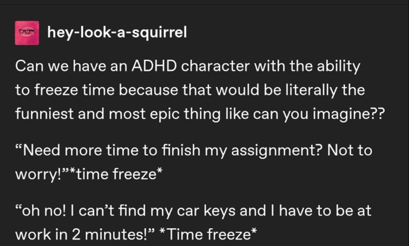 """Text - hey-look-a-squirrel Can we have an ADHD character with the ability to freeze time because that would be literally the funniest and most epic thing like can you imagine?? """"Need more time to finish my assignment? Not to worry!""""*time freeze* """"oh no! I can't find my car keys and I have to be at work in 2 minutes!"""" *Time freeze*"""