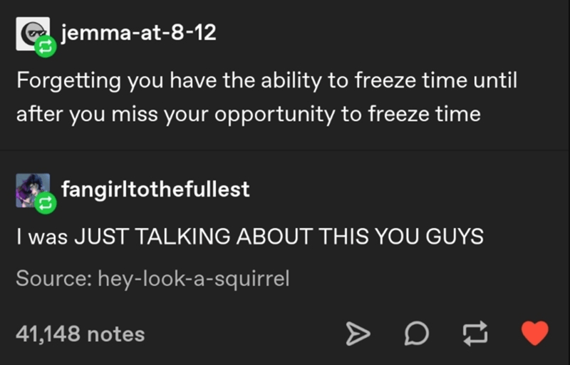 Text - jemma-at-8-12 Forgetting you have the ability to freeze time until after you miss your opportunity to freeze time fangirltothefullest I was JUST TALKING ABOUT THIS YOU GUYS Source: hey-look-a-squirrel 41,148 notes