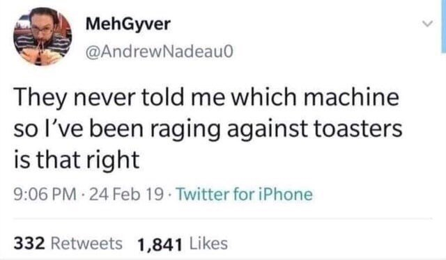 "Funny tweet that reads, ""They never told me which machine so I've been raging against toasters is that right"""