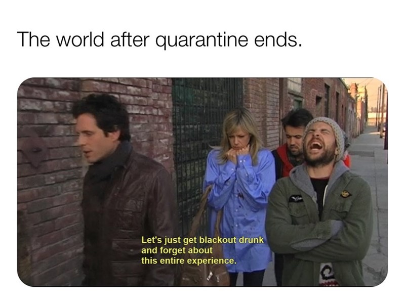 People - The world after quarantine ends. Let's just get blackout drunk and forget about this entire experience.