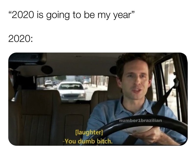 "Motor vehicle - ""2020 is going to be my year"" 2020: number1brazilian [laughter] -You dumb bitch."