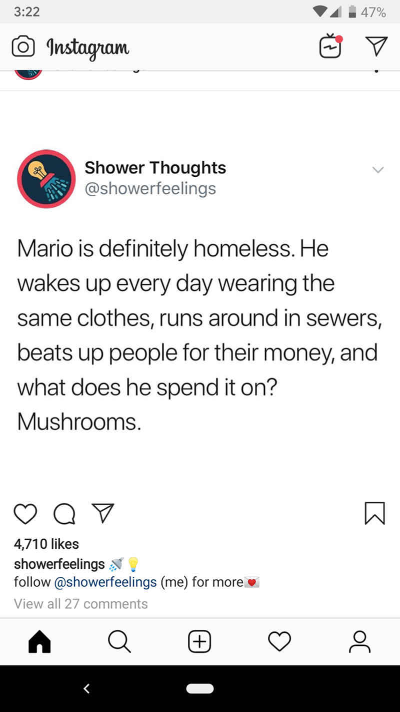 Text - 3:22 47% Instagram Shower Thoughts @showerfeelings Mario is definitely homeless. He wakes up every day wearing the same clothes, runs around in sewers, beats up people for their money, and what does he spend it on? Mushrooms. 4,710 likes showerfeelings N I follow @showerfeelings (me) for morel View all 27 comments (+)