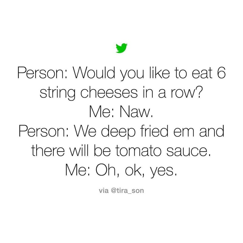Text - Person: Would you like to eat 6 string cheeses in a row? Me: Naw. Person: We deep fried em and there will be tomato sauce. Me: Oh, ok, yes. via @tira_son
