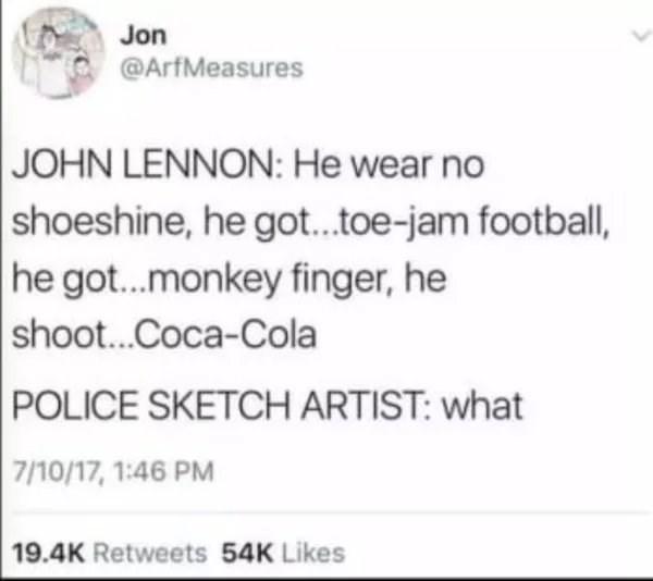 Text - Jon @ArfMeasures JOHN LENNON: He wear no shoeshine, he got..toe-jam football, he got...monkey finger, he shoot...Coca-Cola POLICE SKETCH ARTIST: what 7/10/17, 1:46 PM 19.4K Retweets 54K Likes