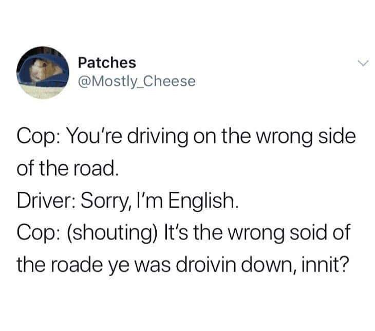 Text - Patches @Mostly_Cheese Cop: You're driving on the wrong side of the road. Driver: Sorry, I'm English. Cop: (shouting) It's the wrong soid of the roade ye was droivin down, innit?