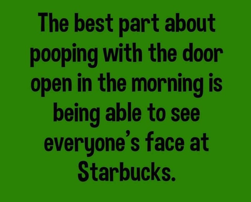 Text - The best part about pooping with the door open in the morning is being able to see everyone's face at Starbucks.